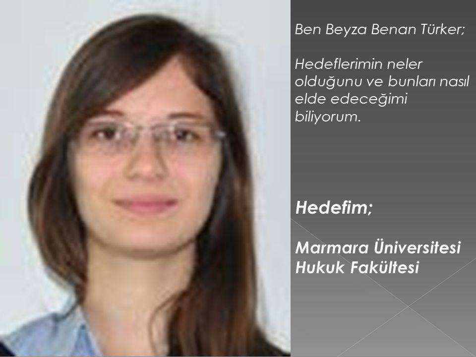 Ben Beyza Benan Türker; Hedeflerimin neler olduğunu ve bunları nasıl elde edeceğimi biliyorum.
