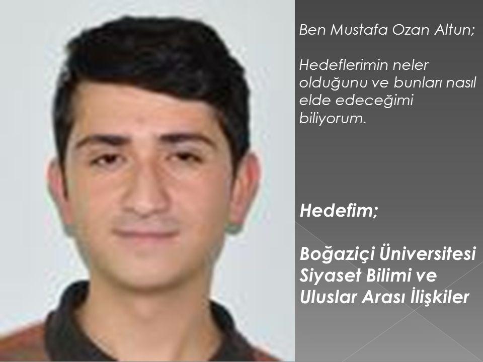 Ben Mustafa Ozan Altun; Hedeflerimin neler olduğunu ve bunları nasıl elde edeceğimi biliyorum.