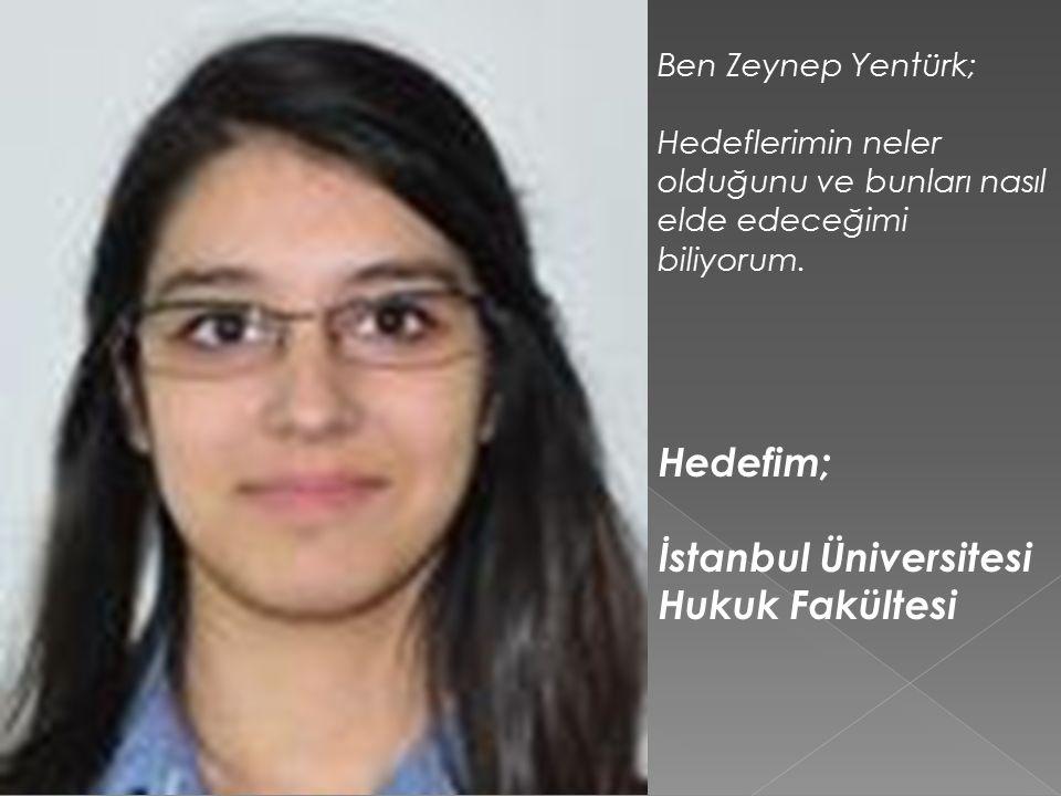 Ben Zeynep Yentürk; Hedeflerimin neler olduğunu ve bunları nasıl elde edeceğimi biliyorum.