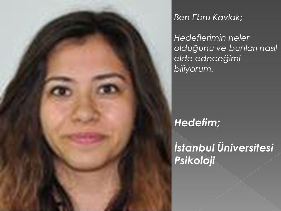 Ben Ebru Kavlak; Hedeflerimin neler olduğunu ve bunları nasıl elde edeceğimi biliyorum.