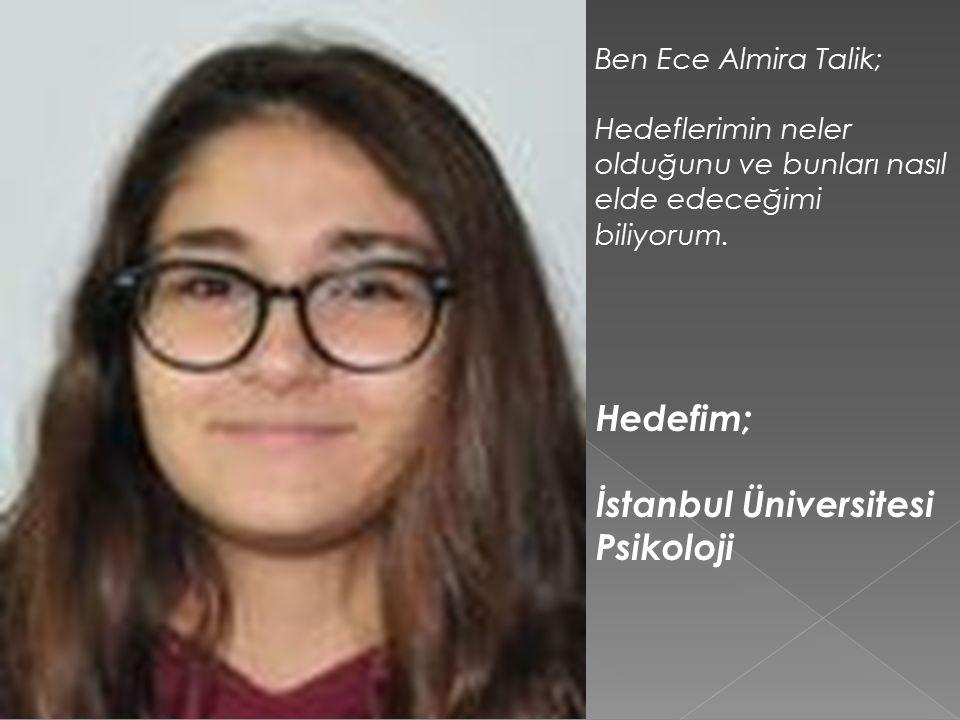 Ben Ece Almira Talik; Hedeflerimin neler olduğunu ve bunları nasıl elde edeceğimi biliyorum. Hedefim; İstanbul Üniversitesi Psikoloji