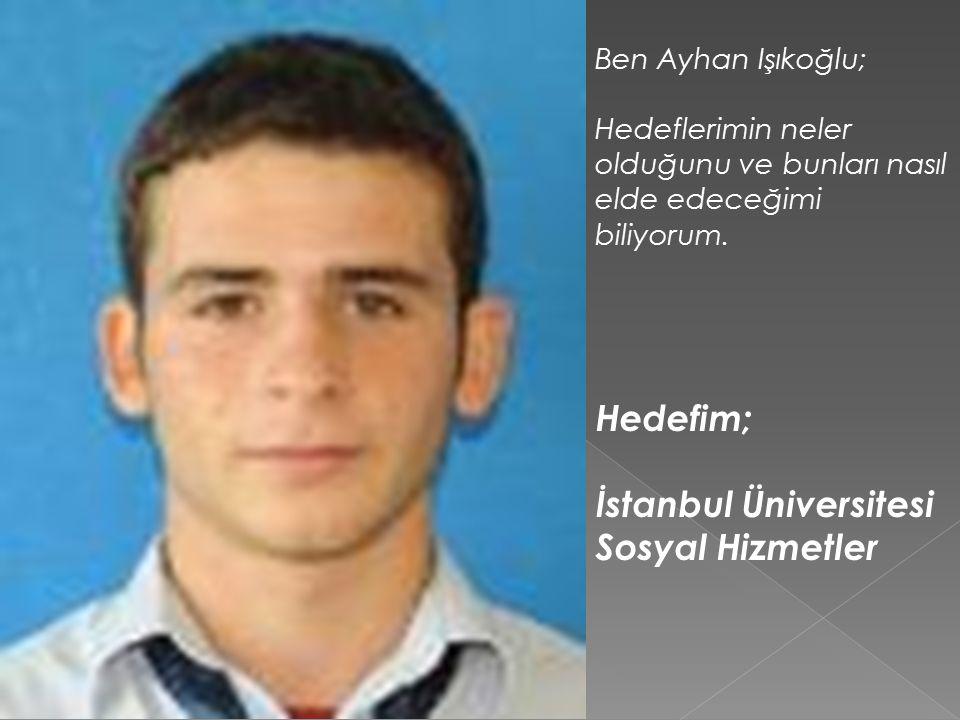 Ben Ayhan Işıkoğlu; Hedeflerimin neler olduğunu ve bunları nasıl elde edeceğimi biliyorum.