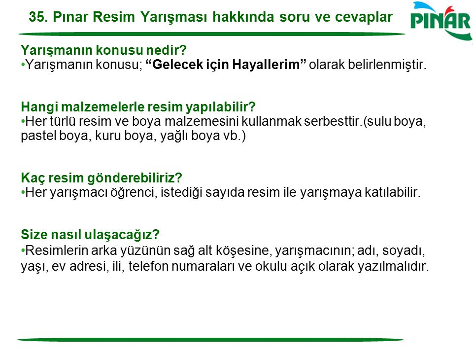 """35. Pınar Resim Yarışması hakkında soru ve cevaplar Yarışmanın konusu nedir? Yarışmanın konusu; """"Gelecek için Hayallerim"""" olarak belirlenmiştir. Hangi"""