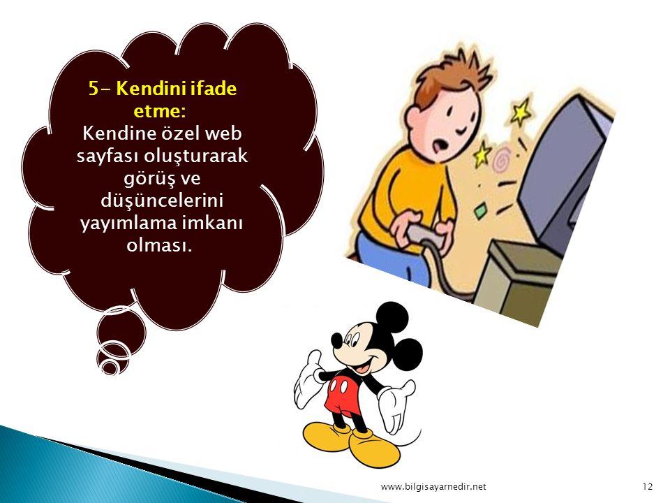 5- Kendini ifade etme: Kendine özel web sayfası oluşturarak görüş ve düşüncelerini yayımlama imkanı olması. www.bilgisayarnedir.net12