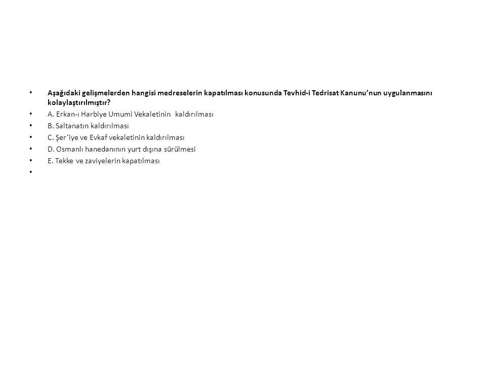 Aşağıdaki gelişmelerden hangisi medreselerin kapatılması konusunda Tevhid-i Tedrisat Kanunu'nun uygulanmasını kolaylaştırılmıştır? A. Erkan-ı Harbiye