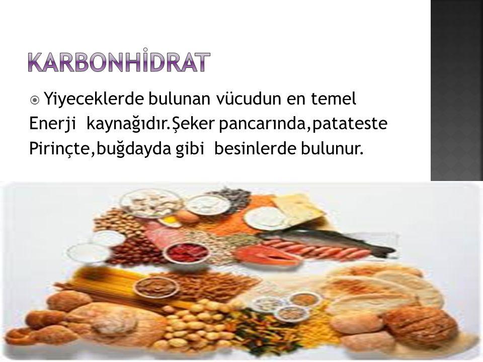  Yiyeceklerde bulunan vücudun en temel Enerji kaynağıdır.Şeker pancarında,patateste Pirinçte,buğdayda gibi besinlerde bulunur.