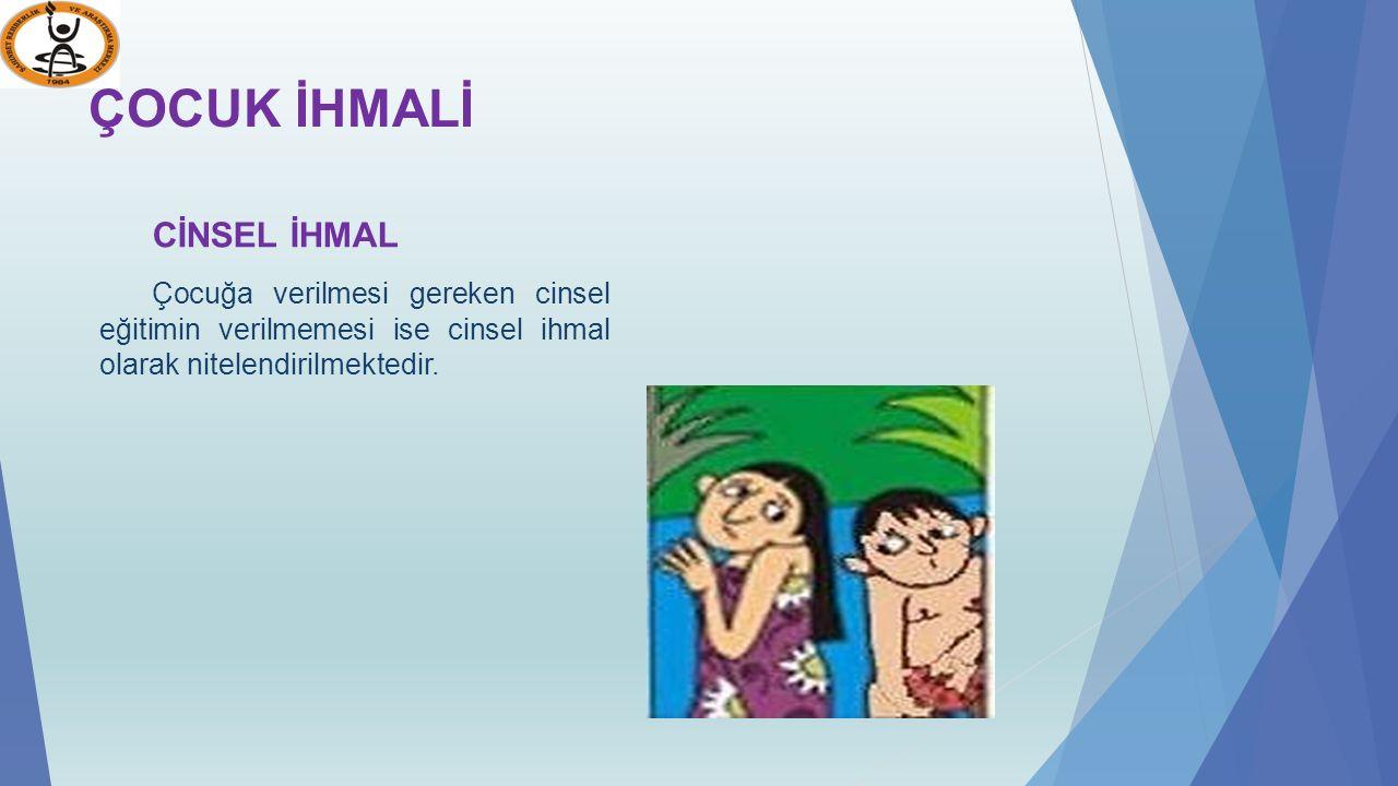 ÇOCUK İHMALİ CİNSEL İHMAL Çocuğa verilmesi gereken cinsel eğitimin verilmemesi ise cinsel ihmal olarak nitelendirilmektedir.