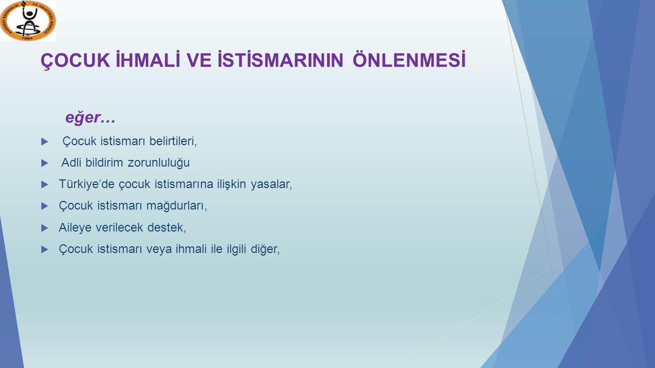 ÇOCUK İHMALİ VE İSTİSMARININ ÖNLENMESİ eğer…  Çocuk istismarı belirtileri,  Adli bildirim zorunluluğu  Türkiye'de çocuk istismarına ilişkin yasalar,  Çocuk istismarı mağdurları,  Aileye verilecek destek,  Çocuk istismarı veya ihmali ile ilgili diğer,