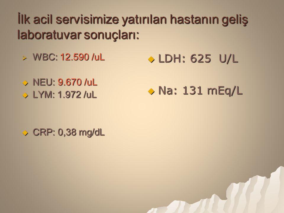 İlk acil servisimize yatırılan hastanın geliş laboratuvar sonuçları:  WBC: 12.590 /uL  NEU: 9.670 /uL  LYM: 1.972 /uL  CRP: 0,38 mg/dL  LDH: 625 U/L  Na: 131 mEq/L