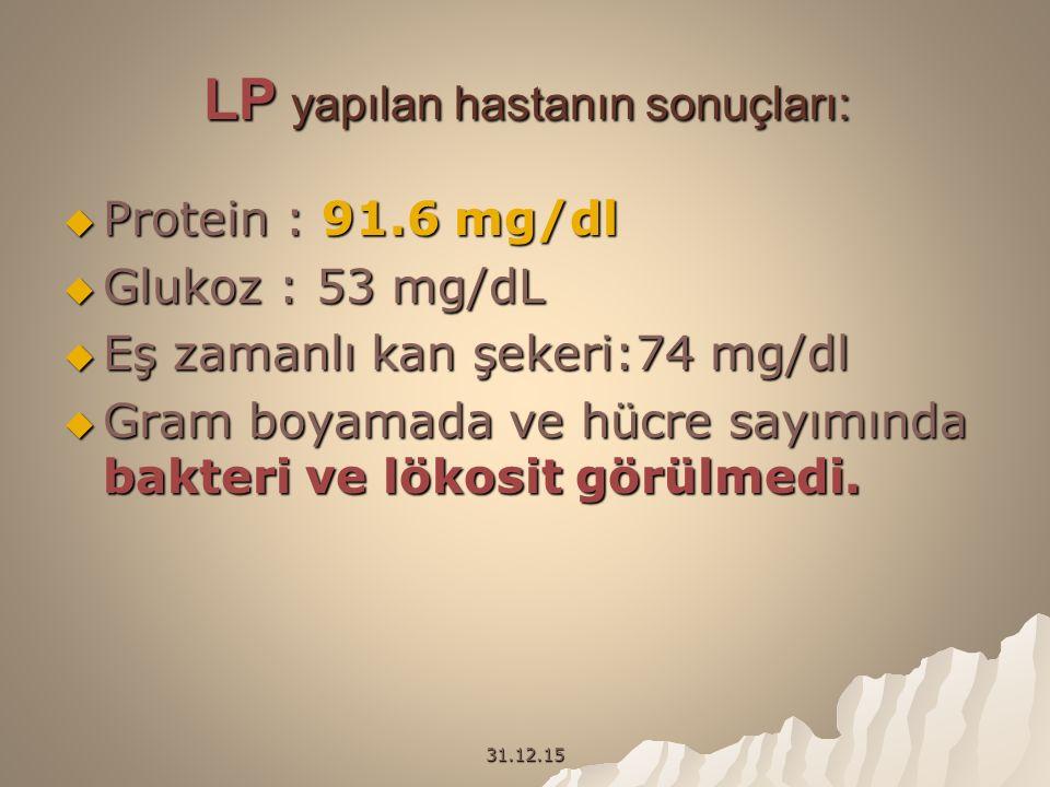 31.12.15 LP yapılan hastanın sonuçları:  Protein : 91.6 mg/dl  Glukoz : 53 mg/dL  Eş zamanlı kan şekeri:74 mg/dl  Gram boyamada ve hücre sayımında bakteri ve lökosit görülmedi.