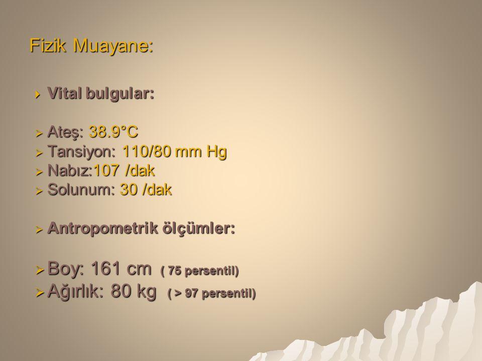  Vital bulgular:  Ateş: 38.9°C  Tansiyon: 110/80 mm Hg  Nabız:107 /dak  Solunum: 30 /dak  Antropometrik ölçümler:  Boy: 161 cm ( 75 persentil)  Ağırlık: 80 kg ( > 97 persentil) Fizik Muayane: