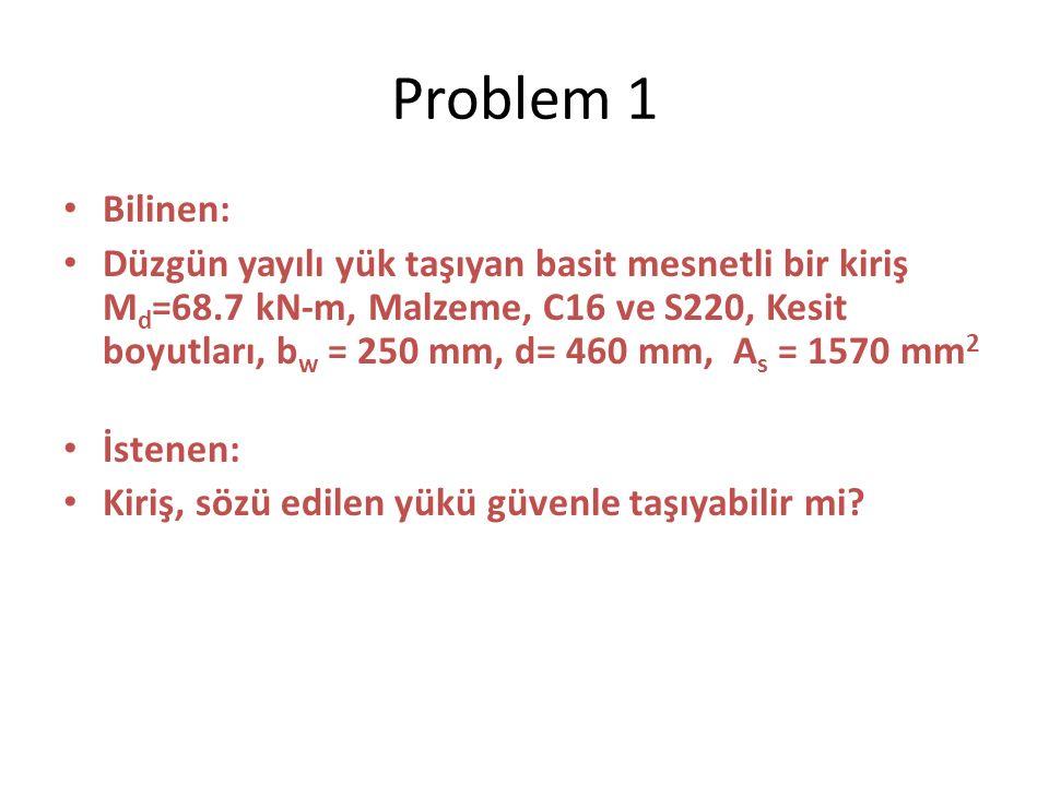 Problem 1 Bilinen: Düzgün yayılı yük taşıyan basit mesnetli bir kiriş M d =68.7 kN-m, Malzeme, C16 ve S220, Kesit boyutları, b w = 250 mm, d= 460 mm, A s = 1570 mm 2 İstenen: Kiriş, sözü edilen yükü güvenle taşıyabilir mi?