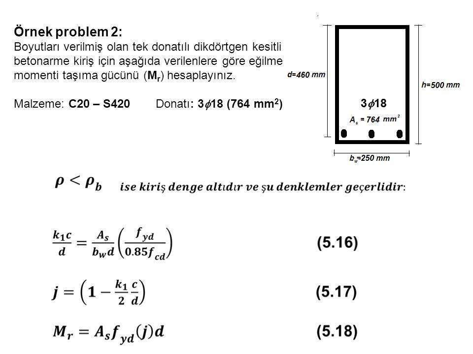 Örnek problem 2: Boyutları verilmiş olan tek donatılı dikdörtgen kesitli betonarme kiriş için aşağıda verilenlere göre eğilme momenti taşıma gücünü (M r ) hesaplayınız.