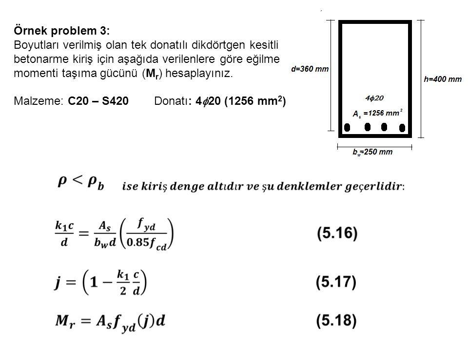 Örnek problem 3: Boyutları verilmiş olan tek donatılı dikdörtgen kesitli betonarme kiriş için aşağıda verilenlere göre eğilme momenti taşıma gücünü (M r ) hesaplayınız.