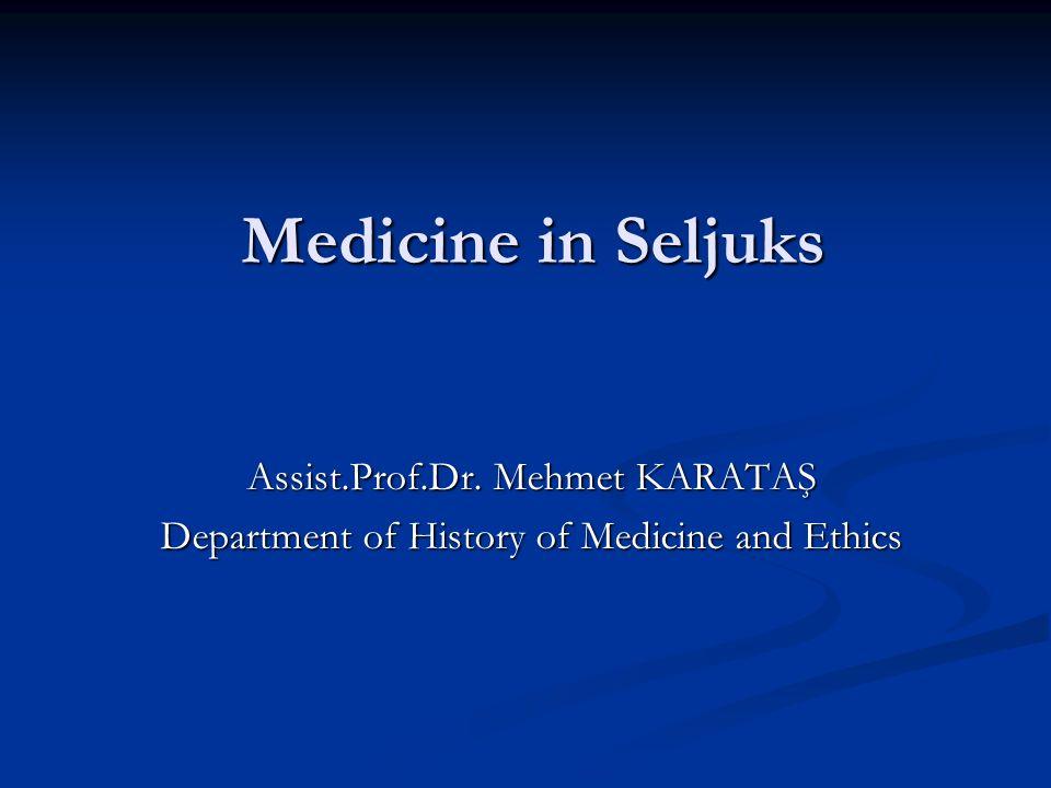 Medicine in Seljuks Assist.Prof.Dr. Mehmet KARATAŞ Department of History of Medicine and Ethics