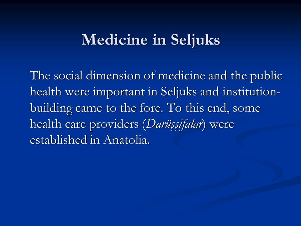 Medicine in Seljuks The social dimension of medicine and the public health were important in Seljuks and institution- building came to the fore. To th