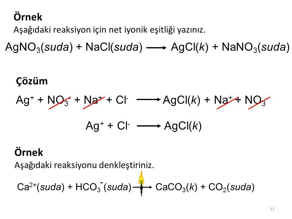 11 AgNO 3 (suda) + NaCl(suda) AgCl(k) + NaNO 3 (suda) Ag + + Cl - AgCl(k) Örnek Aşağıdaki reaksiyon için net iyonik eşitliği yazınız. Ag + + NO 3 - +