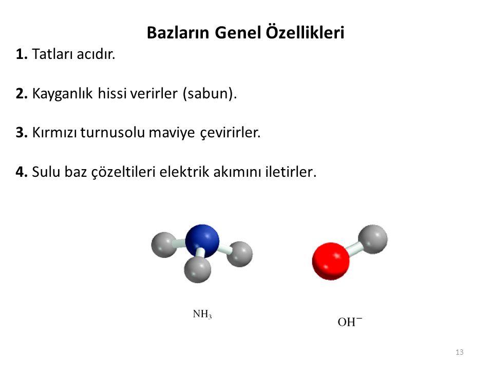 13 Bazların Genel Özellikleri 1. Tatları acıdır. 2. Kayganlık hissi verirler (sabun). 3. Kırmızı turnusolu maviye çevirirler. 4. Sulu baz çözeltileri