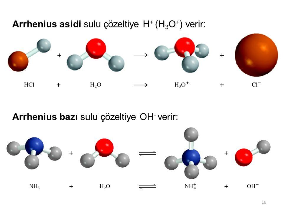 16 Arrhenius asidi sulu çözeltiye H + (H 3 O + ) verir: Arrhenius bazı sulu çözeltiye OH - verir: