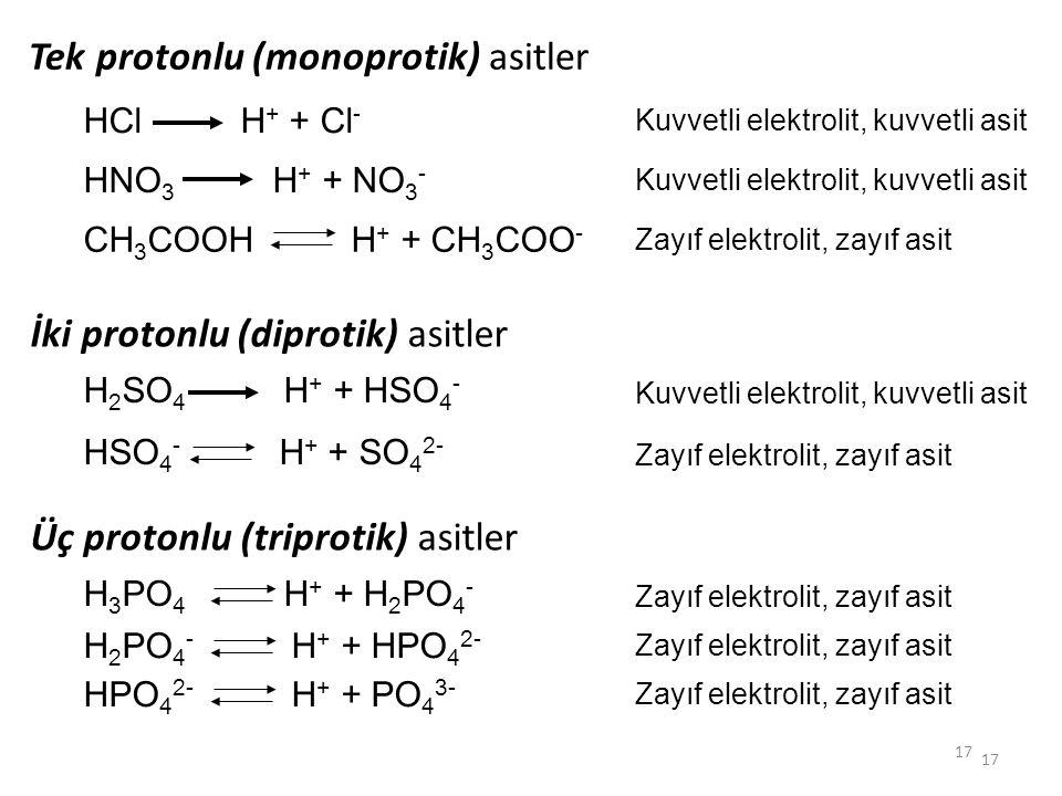 17 Tek protonlu (monoprotik) asitler HCl H + + Cl - HNO 3 H + + NO 3 - CH 3 COOH H + + CH 3 COO - Kuvvetli elektrolit, kuvvetli asit Zayıf elektrolit,