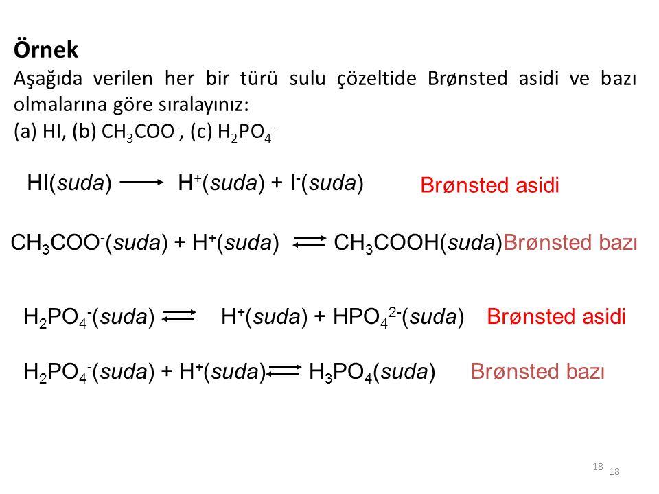 18 Örnek Aşağıda verilen her bir türü sulu çözeltide Brønsted asidi ve bazı olmalarına göre sıralayınız: (a) HI, (b) CH 3 COO -, (c) H 2 PO 4 - HI(sud