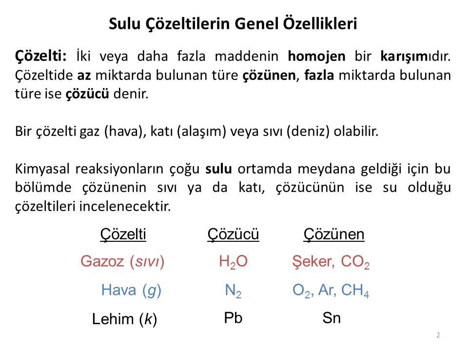 2 Sulu Çözeltilerin Genel Özellikleri Çözelti: İki veya daha fazla maddenin homojen bir karışımıdır. Çözeltide az miktarda bulunan türe çözünen, fazla
