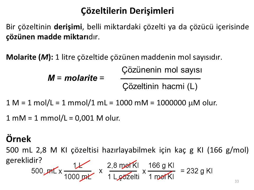 33 Çözeltilerin Derişimleri Bir çözeltinin derişimi, belli miktardaki çözelti ya da çözücü içerisinde çözünen madde miktarıdır. Molarite (M): 1 litre
