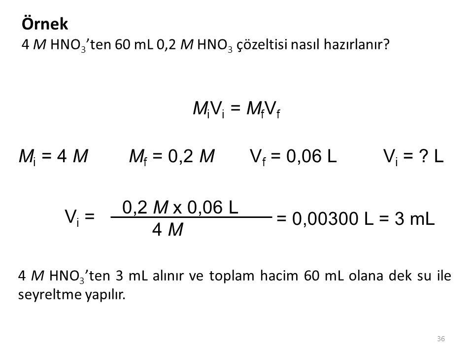 36 Örnek 4 M HNO 3 'ten 60 mL 0,2 M HNO 3 çözeltisi nasıl hazırlanır? M i V i = M f V f M i = 4 M M f = 0,2 MV f = 0,06 L V i = ? L 0,2 M x 0,06 L 4 M