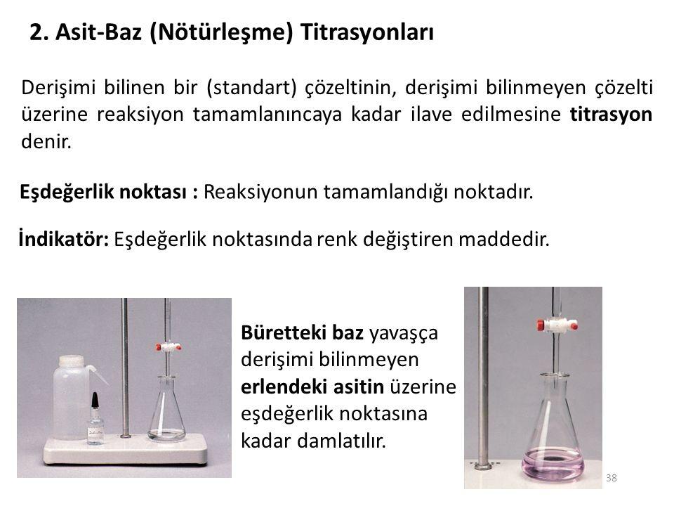 38 2. Asit-Baz (Nötürleşme) Titrasyonları Derişimi bilinen bir (standart) çözeltinin, derişimi bilinmeyen çözelti üzerine reaksiyon tamamlanıncaya kad