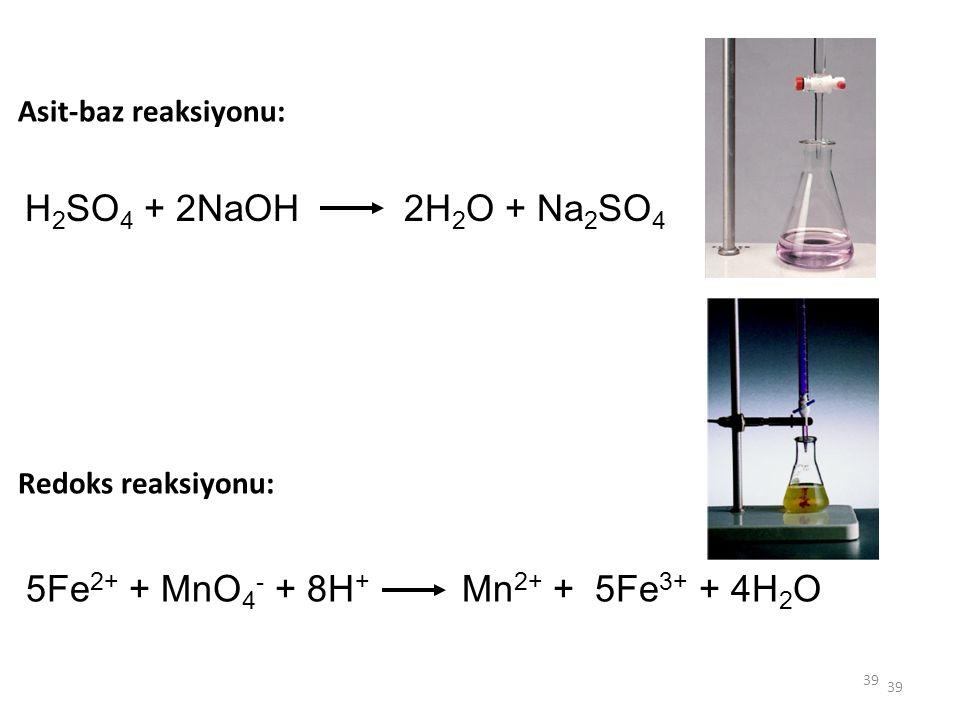 39 Asit-baz reaksiyonu: Redoks reaksiyonu: H 2 SO 4 + 2NaOH 2H 2 O + Na 2 SO 4 5Fe 2+ + MnO 4 - + 8H + Mn 2+ + 5Fe 3+ + 4H 2 O