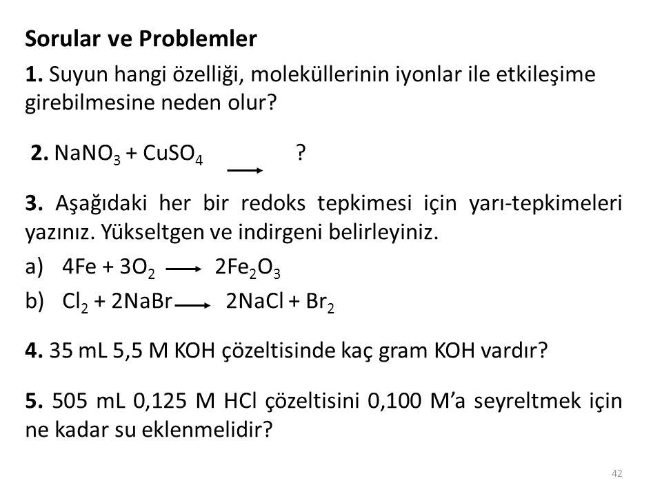 42 Sorular ve Problemler 1. Suyun hangi özelliği, moleküllerinin iyonlar ile etkileşime girebilmesine neden olur? 2. NaNO 3 + CuSO 4 ? 3. Aşağıdaki he