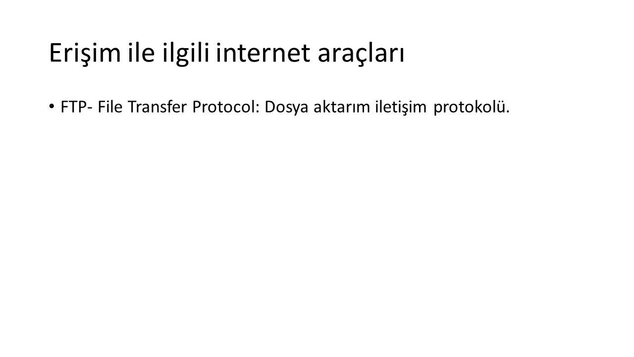 Erişim ile ilgili internet araçları FTP- File Transfer Protocol: Dosya aktarım iletişim protokolü.