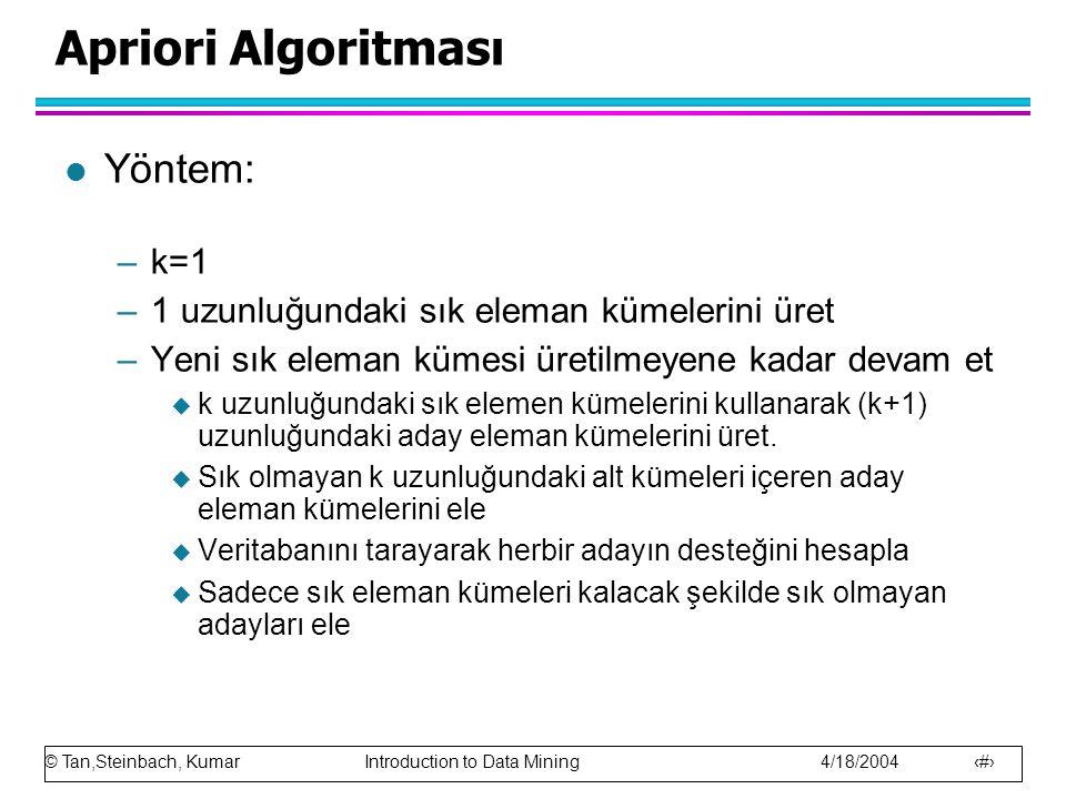 © Tan,Steinbach, Kumar Introduction to Data Mining 4/18/2004 15 Apriori Algoritması l Yöntem: –k=1 –1 uzunluğundaki sık eleman kümelerini üret –Yeni s
