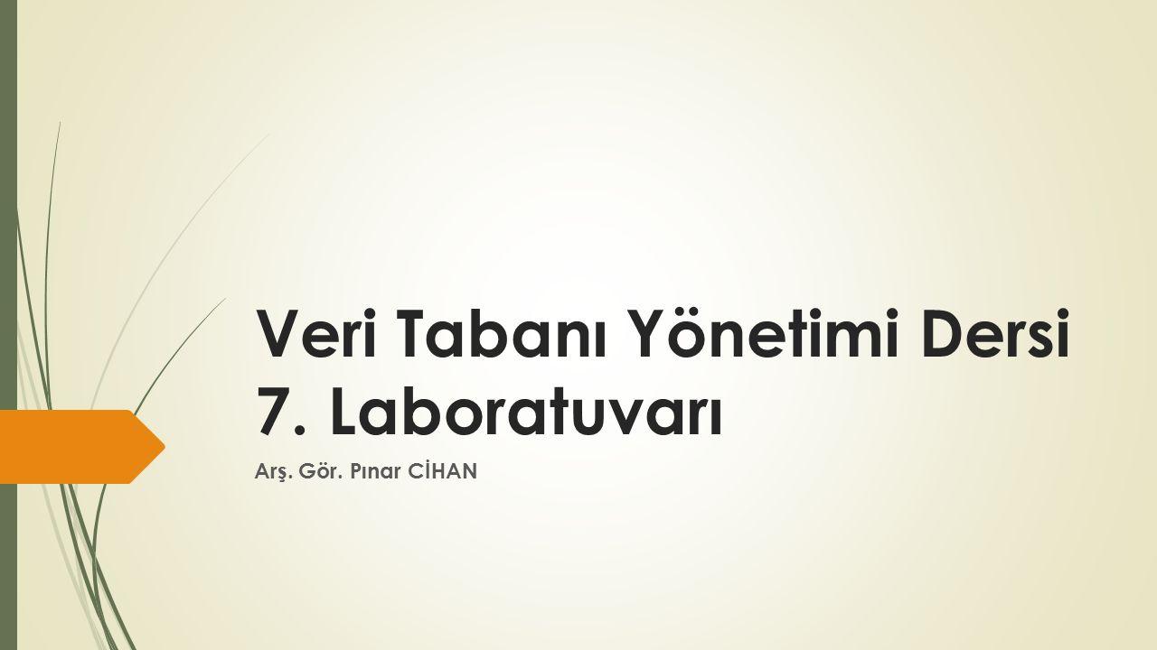 Veri Tabanı Yönetimi Dersi 7. Laboratuvarı Arş. Gör. Pınar CİHAN