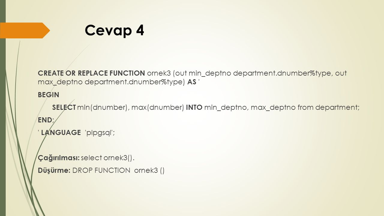 Cevap 4 CREATE OR REPLACE FUNCTION ornek3 (out min_deptno department.dnumber%type, out max_deptno department.dnumber%type) AS BEGIN SELECT min(dnumber), max(dnumber) INTO min_deptno, max_deptno from department; END ; LANGUAGE plpgsql ; Çağırılması: select ornek3().