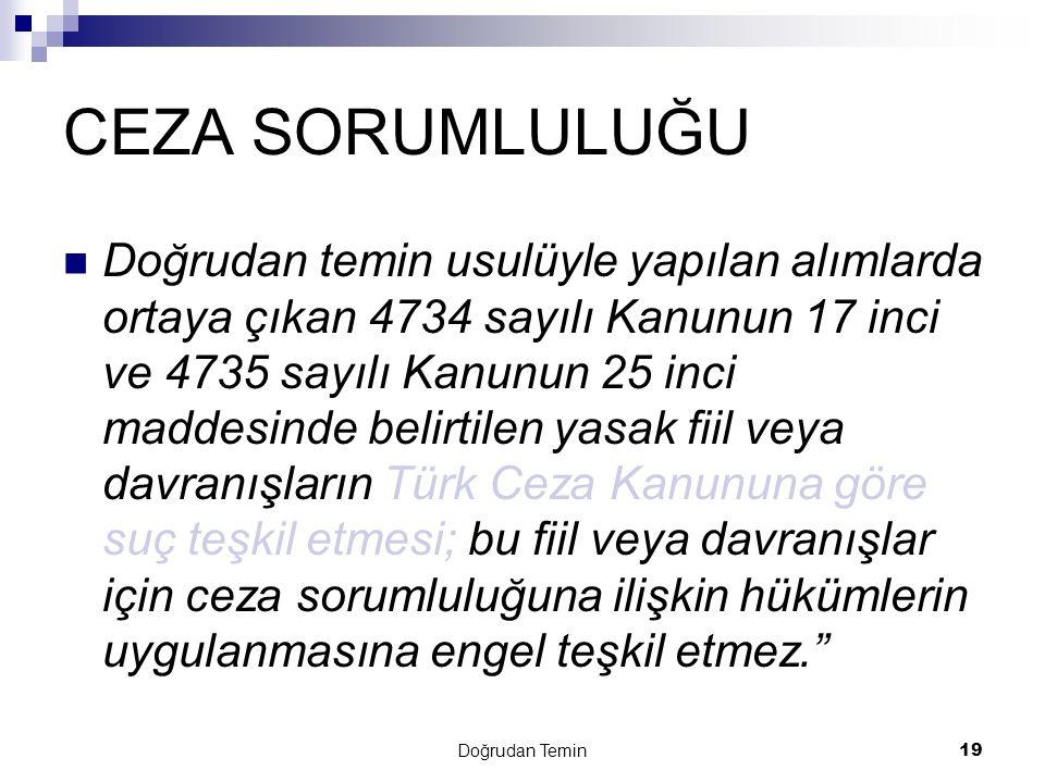 Doğrudan Temin 19 CEZA SORUMLULUĞU Doğrudan temin usulüyle yapılan alımlarda ortaya çıkan 4734 sayılı Kanunun 17 inci ve 4735 sayılı Kanunun 25 inci maddesinde belirtilen yasak fiil veya davranışların Türk Ceza Kanununa göre suç teşkil etmesi; bu fiil veya davranışlar için ceza sorumluluğuna ilişkin hükümlerin uygulanmasına engel teşkil etmez.