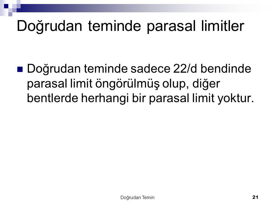 Doğrudan Temin 21 Doğrudan teminde parasal limitler Doğrudan teminde sadece 22/d bendinde parasal limit öngörülmüş olup, diğer bentlerde herhangi bir parasal limit yoktur.