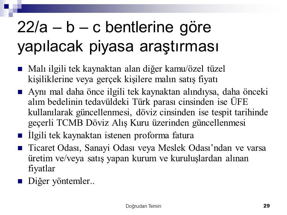 Doğrudan Temin 29 22/a – b – c bentlerine göre yapılacak piyasa araştırması Malı ilgili tek kaynaktan alan diğer kamu/özel tüzel kişiliklerine veya gerçek kişilere malın satış fiyatı Aynı mal daha önce ilgili tek kaynaktan alındıysa, daha önceki alım bedelinin tedavüldeki Türk parası cinsinden ise ÜFE kullanılarak güncellenmesi, döviz cinsinden ise tespit tarihinde geçerli TCMB Döviz Alış Kuru üzerinden güncellenmesi İlgili tek kaynaktan istenen proforma fatura Ticaret Odası, Sanayi Odası veya Meslek Odası'ndan ve varsa üretim ve/veya satış yapan kurum ve kuruluşlardan alınan fiyatlar Diğer yöntemler..