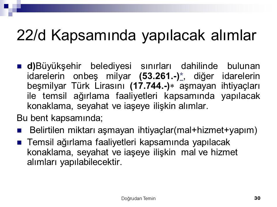 Doğrudan Temin 30 22/d Kapsamında yapılacak alımlar d)Büyükşehir belediyesi sınırları dahilinde bulunan idarelerin onbeş milyar (53.261.-)*, diğer idarelerin beşmilyar Türk Lirasını (17.744.-)  aşmayan ihtiyaçları ile temsil ağırlama faaliyetleri kapsamında yapılacak konaklama, seyahat ve iaşeye ilişkin alımlar.* Bu bent kapsamında; Belirtilen miktarı aşmayan ihtiyaçlar(mal+hizmet+yapım) Temsil ağırlama faaliyetleri kapsamında yapılacak konaklama, seyahat ve iaşeye ilişkin mal ve hizmet alımları yapılabilecektir.