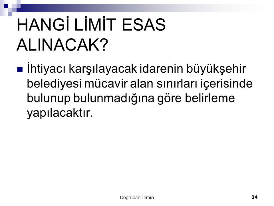 Doğrudan Temin 34 HANGİ LİMİT ESAS ALINACAK? İhtiyacı karşılayacak idarenin büyükşehir belediyesi mücavir alan sınırları içerisinde bulunup bulunmadığ