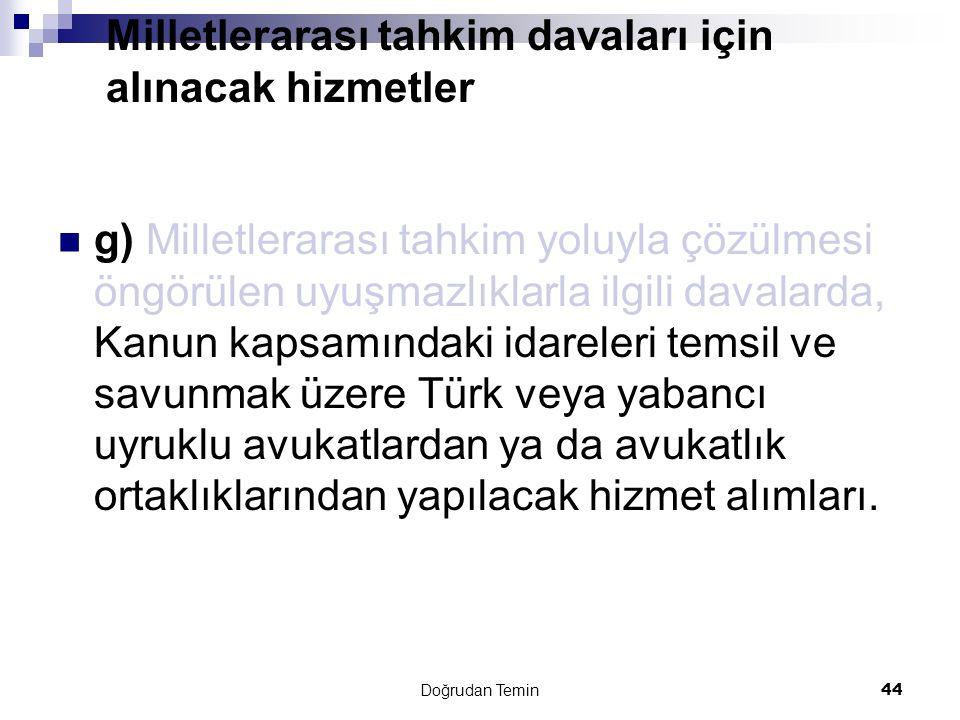 Doğrudan Temin 44 Milletlerarası tahkim davaları için alınacak hizmetler g) Milletlerarası tahkim yoluyla çözülmesi öngörülen uyuşmazlıklarla ilgili davalarda, Kanun kapsamındaki idareleri temsil ve savunmak üzere Türk veya yabancı uyruklu avukatlardan ya da avukatlık ortaklıklarından yapılacak hizmet alımları.