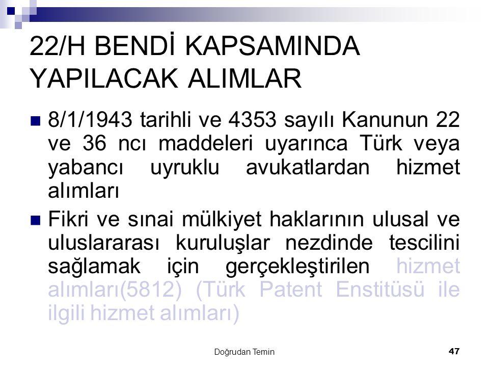 Doğrudan Temin 47 22/H BENDİ KAPSAMINDA YAPILACAK ALIMLAR 8/1/1943 tarihli ve 4353 sayılı Kanunun 22 ve 36 ncı maddeleri uyarınca Türk veya yabancı uyruklu avukatlardan hizmet alımları Fikri ve sınai mülkiyet haklarının ulusal ve uluslararası kuruluşlar nezdinde tescilini sağlamak için gerçekleştirilen hizmet alımları(5812) (Türk Patent Enstitüsü ile ilgili hizmet alımları)