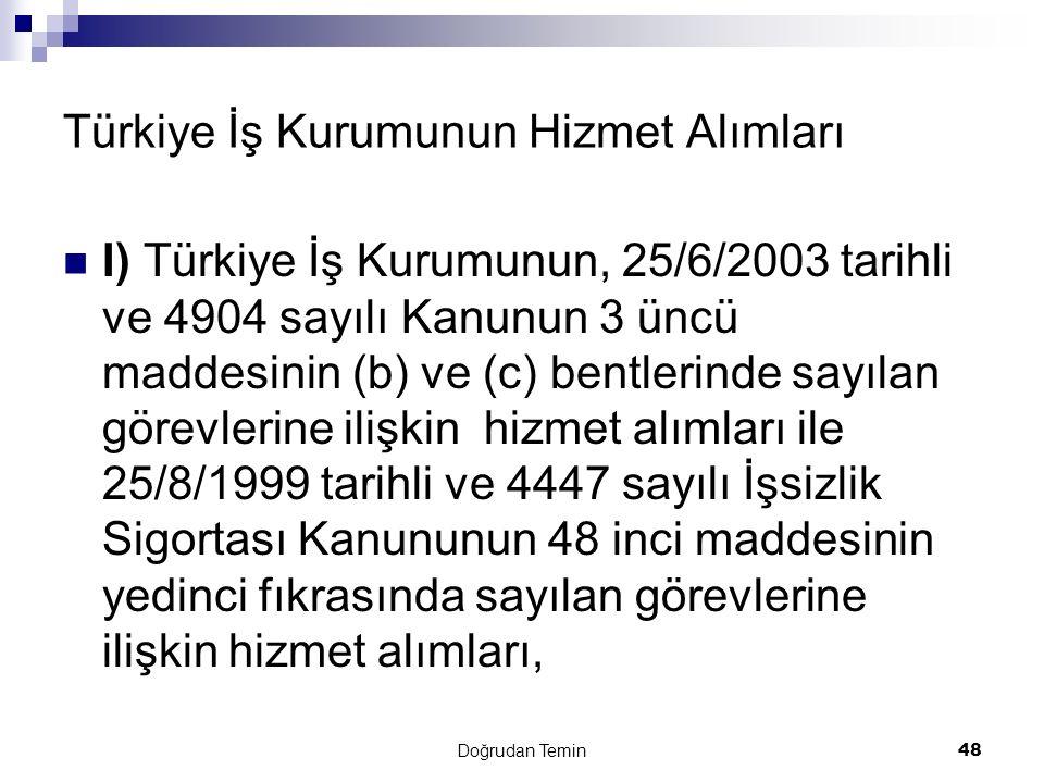 Doğrudan Temin 48 Türkiye İş Kurumunun Hizmet Alımları I) Türkiye İş Kurumunun, 25/6/2003 tarihli ve 4904 sayılı Kanunun 3 üncü maddesinin (b) ve (c) bentlerinde sayılan görevlerine ilişkin hizmet alımları ile 25/8/1999 tarihli ve 4447 sayılı İşsizlik Sigortası Kanununun 48 inci maddesinin yedinci fıkrasında sayılan görevlerine ilişkin hizmet alımları,