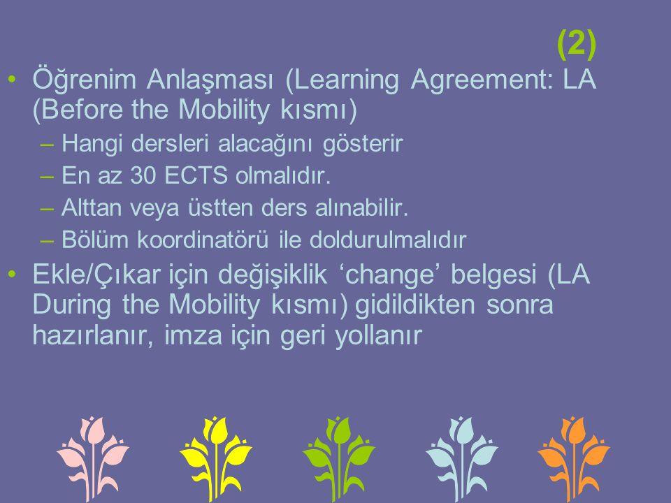 (2) Öğrenim Anlaşması (Learning Agreement: LA (Before the Mobility kısmı) –Hangi dersleri alacağını gösterir –En az 30 ECTS olmalıdır.