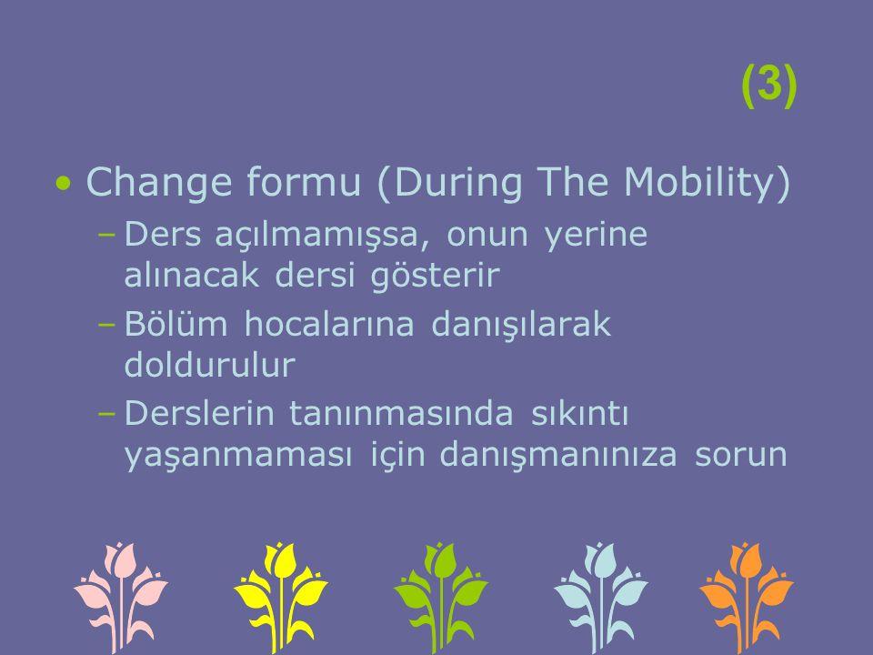 (3) Change formu (During The Mobility) –Ders açılmamışsa, onun yerine alınacak dersi gösterir –Bölüm hocalarına danışılarak doldurulur –Derslerin tanınmasında sıkıntı yaşanmaması için danışmanınıza sorun