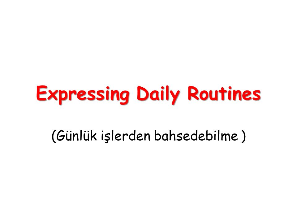 Expressing Daily Routines (Günlük işlerden bahsedebilme )