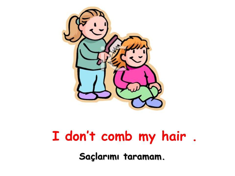 I don't comb my hair. Saçlarımı taramam.