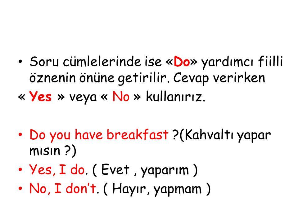 Soru cümlelerinde ise «Do» yardımcı fiilli öznenin önüne getirilir. Cevap verirken « Yes » veya « No » kullanırız. Do you have breakfast ?(Kahvaltı ya