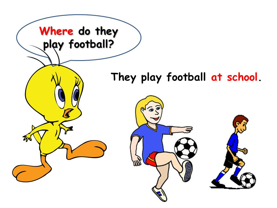 Where do they play football? They play football at school.