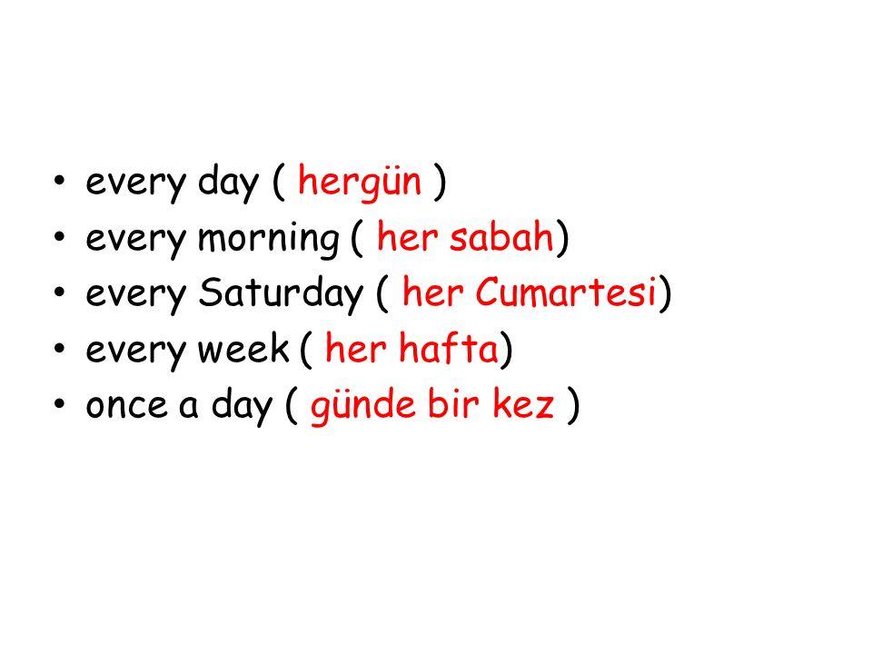 every day ( hergün ) every morning ( her sabah) every Saturday ( her Cumartesi) every week ( her hafta) once a day ( günde bir kez )